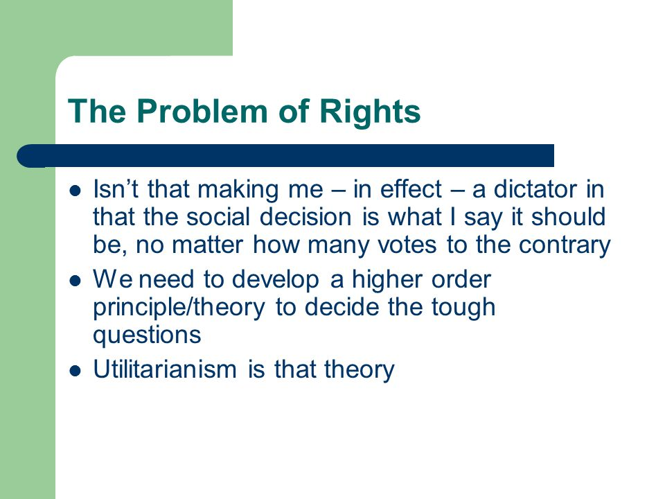 The Problem of Rights Isn't that making me – in effect – a dictator in that the social decision is what I say it should be, no matter how many votes to the contrary We need to develop a higher order principle/theory to decide the tough questions Utilitarianism is that theory