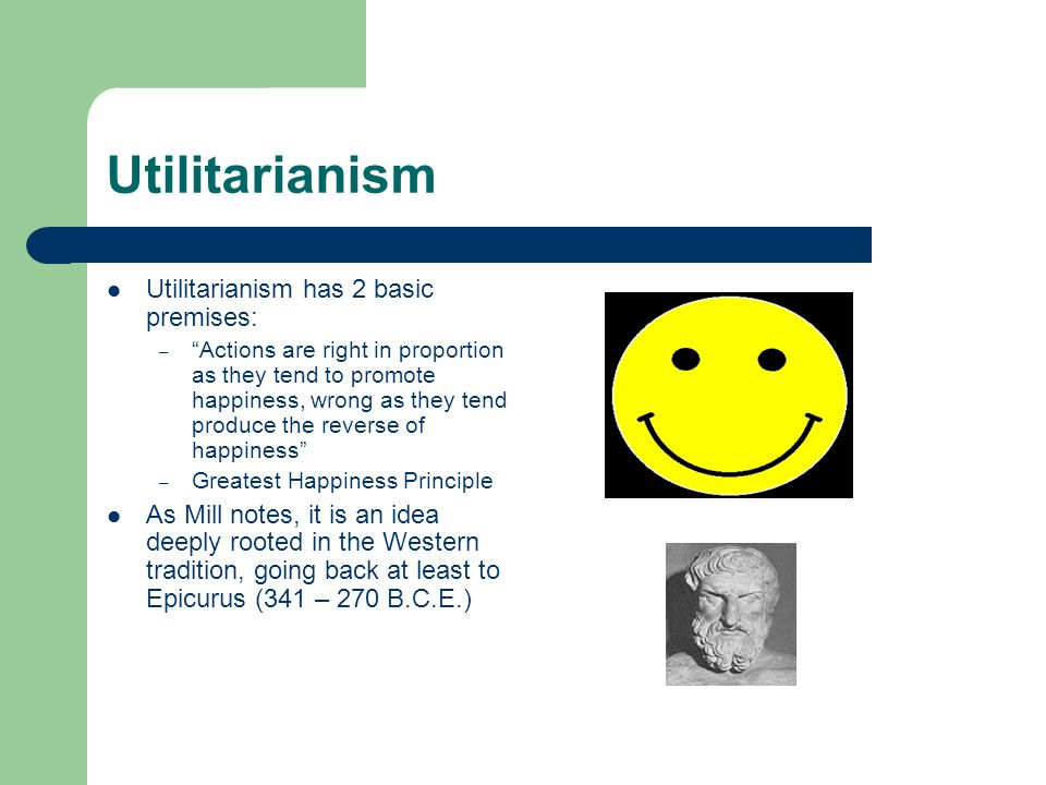 """Utilitarianism Utilitarianism has 2 basic premises: – """"Actions are right in proportion as they tend to promote happiness, wrong as they tend produce t"""
