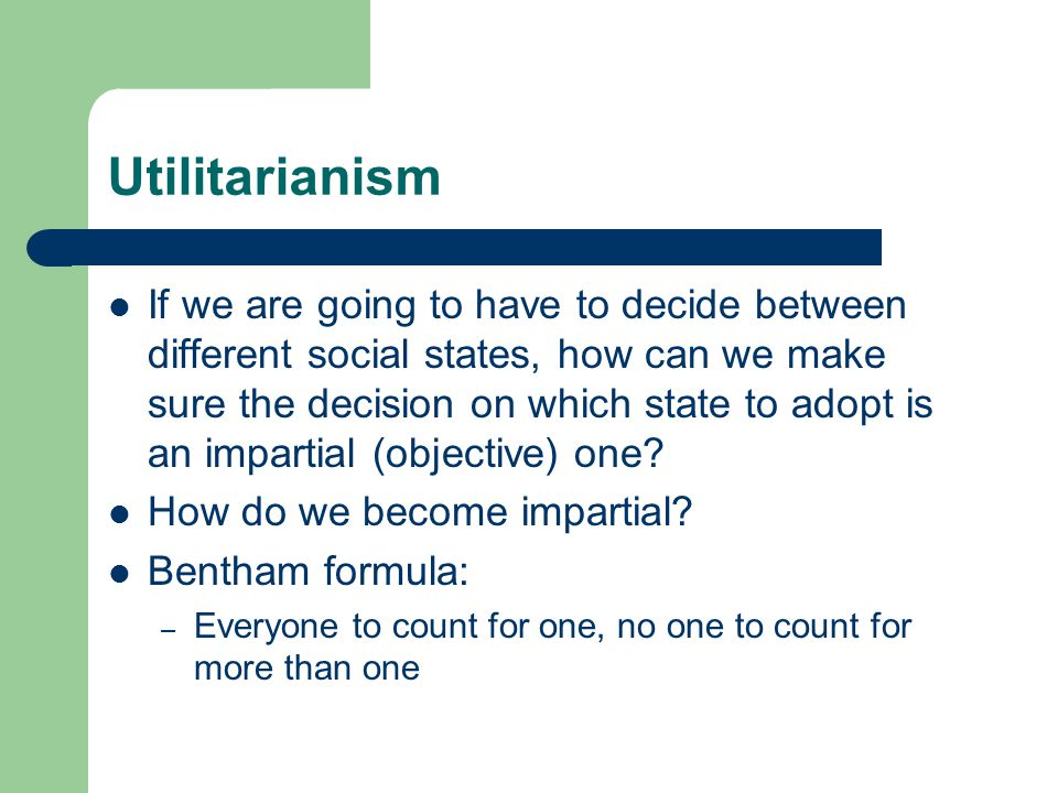Utilitarianism If we are going to have to decide between different social states, how can we make sure the decision on which state to adopt is an impartial (objective) one.