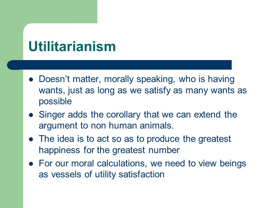 Utilitarianism Doesn't matter, morally speaking, who is having wants, just as long as we satisfy as many wants as possible Singer adds the corollary that we can extend the argument to non human animals.