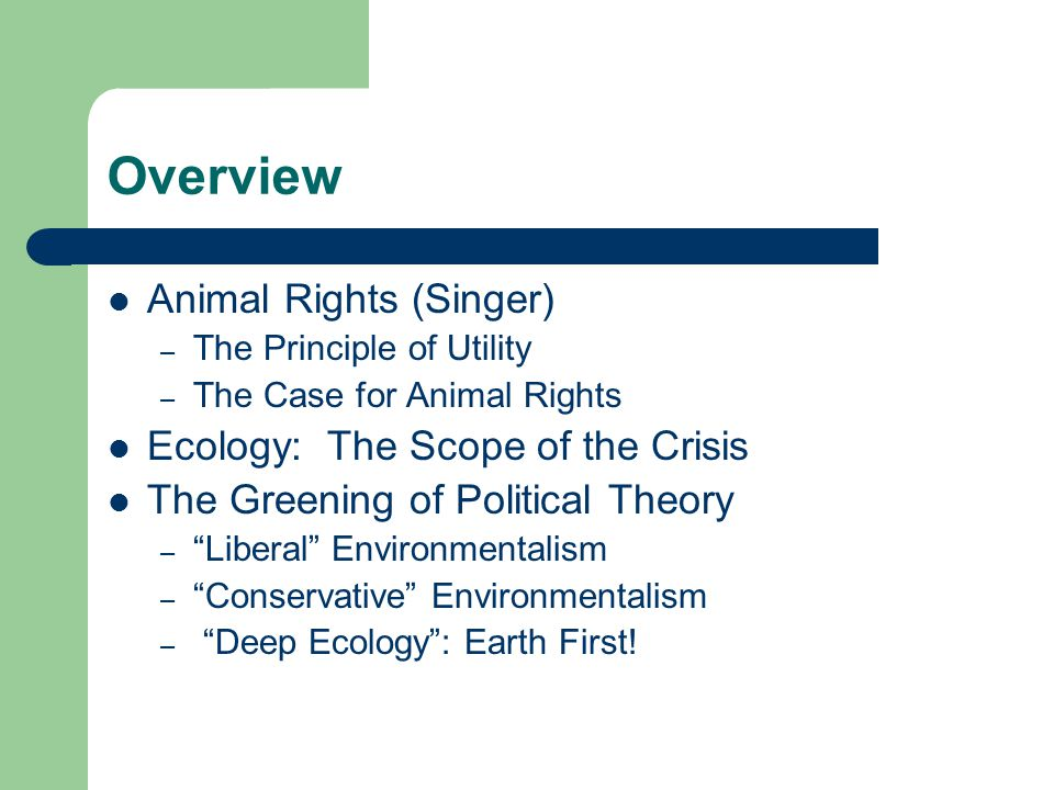 Overview Animal Rights (Singer) – The Principle of Utility – The Case for Animal Rights Ecology: The Scope of the Crisis The Greening of Political The