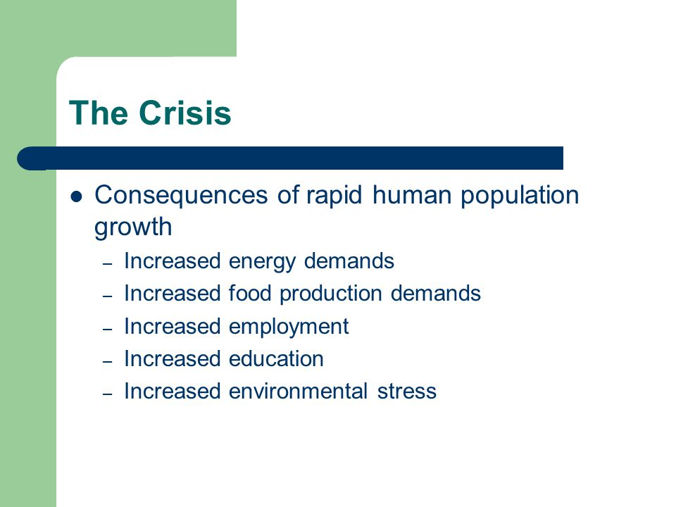 Consequences of rapid human population growth – Increased energy demands – Increased food production demands – Increased employment – Increased educat