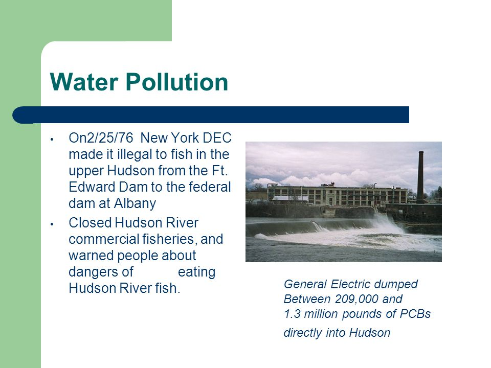 Water Pollution On2/25/76 New York DEC made it illegal to fish in the upper Hudson from the Ft.