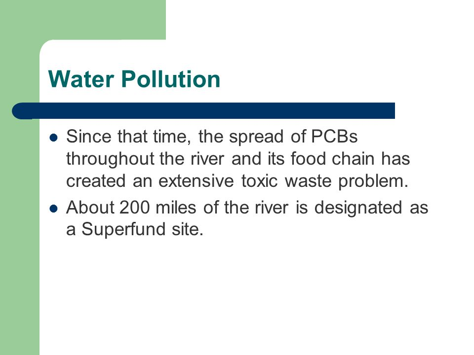 Water Pollution Since that time, the spread of PCBs throughout the river and its food chain has created an extensive toxic waste problem.
