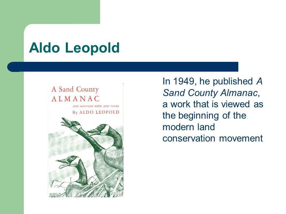 Aldo Leopold In 1949, he published A Sand County Almanac, a work that is viewed as the beginning of the modern land conservation movement