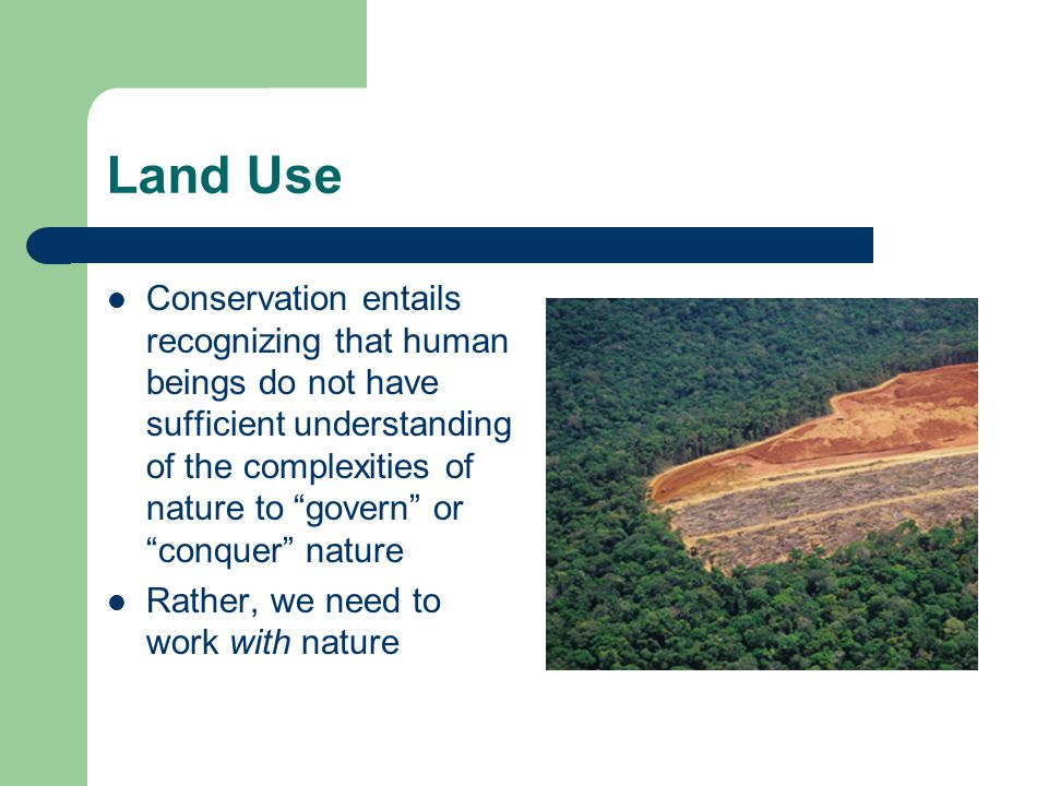 """Land Use Conservation entails recognizing that human beings do not have sufficient understanding of the complexities of nature to """"govern"""" or """"conquer"""