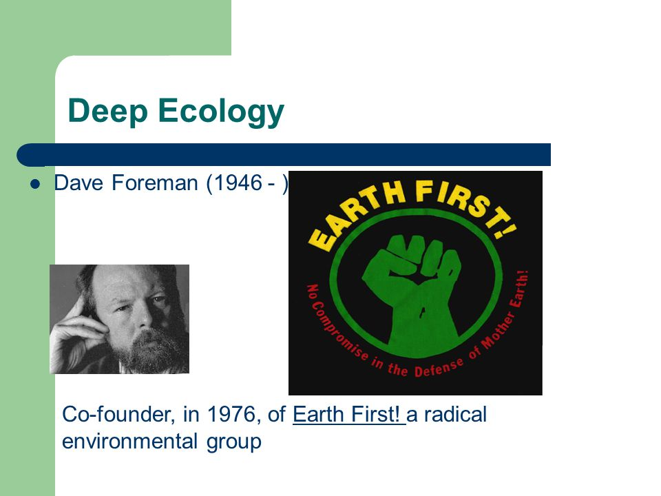Deep Ecology Dave Foreman (1946 - ) Co-founder, in 1976, of Earth First.