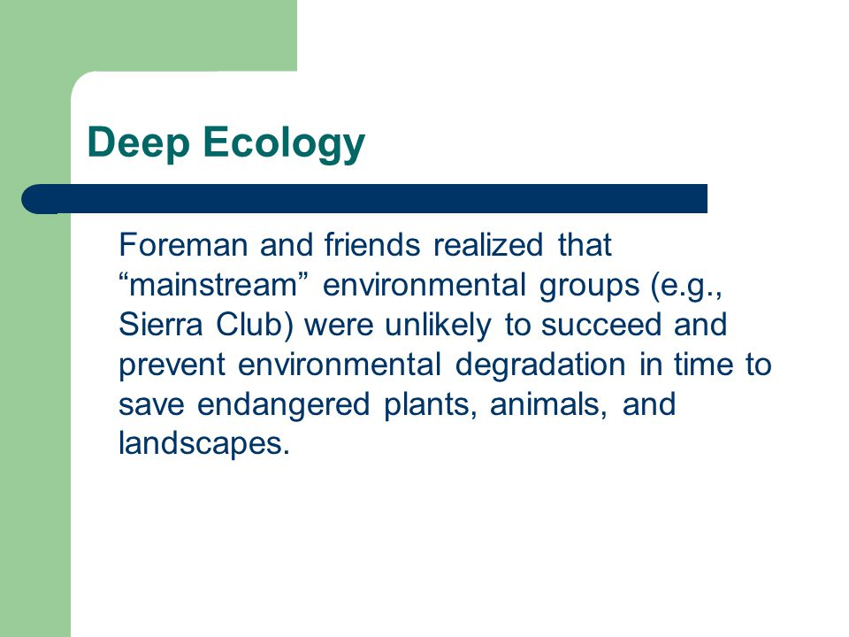 Deep Ecology Foreman and friends realized that mainstream environmental groups (e.g., Sierra Club) were unlikely to succeed and prevent environmental degradation in time to save endangered plants, animals, and landscapes.