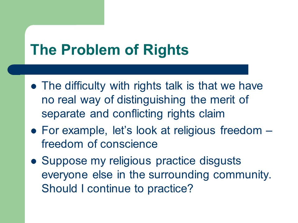 The Problem of Rights The difficulty with rights talk is that we have no real way of distinguishing the merit of separate and conflicting rights claim