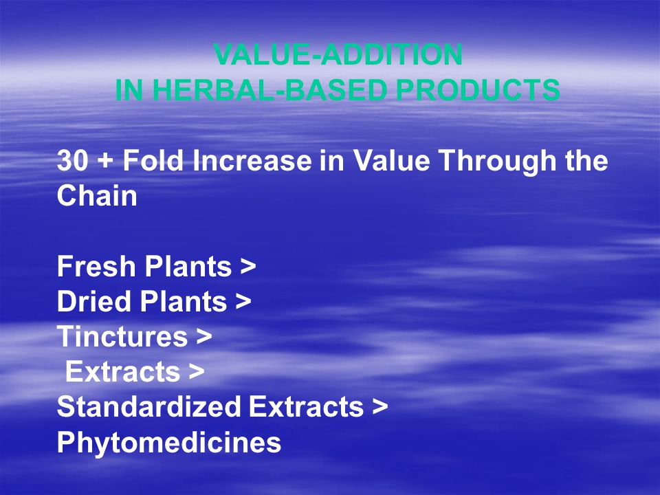 VALUE-ADDITION IN HERBAL-BASED PRODUCTS 30 + Fold Increase in Value Through the Chain Fresh Plants > Dried Plants > Tinctures > Extracts > Standardized Extracts > Phytomedicines