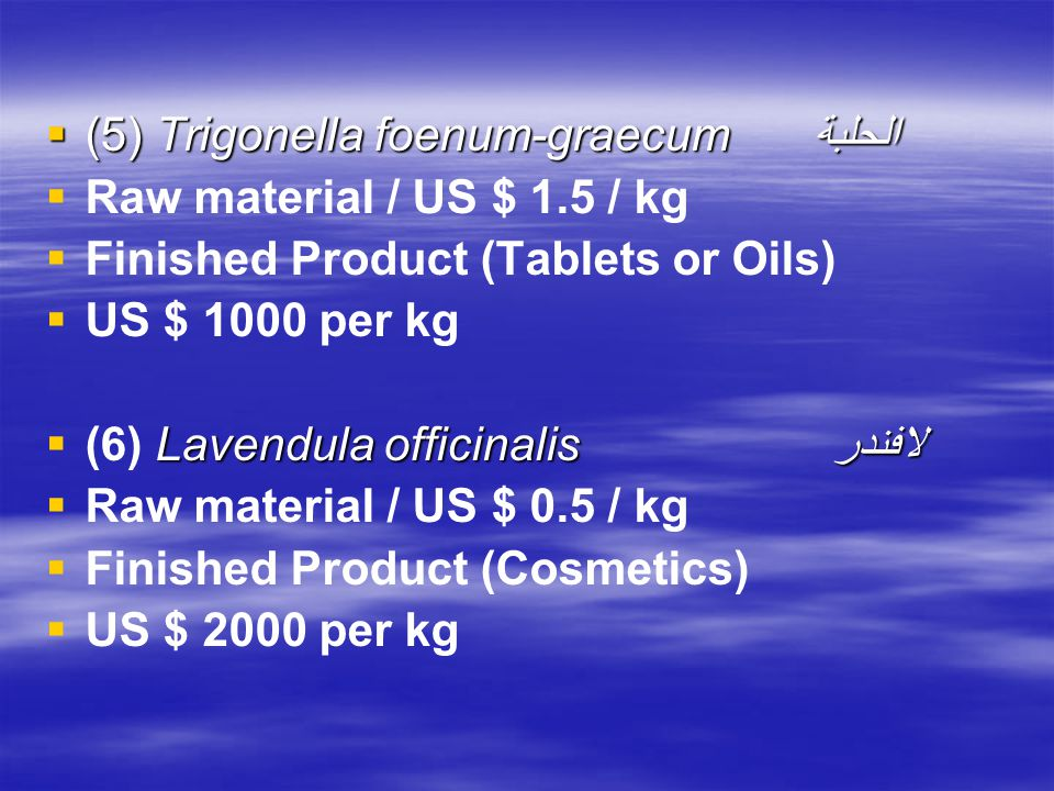  (5) Trigonella foenum-graecum الحلبة   Raw material / US $ 1.5 / kg   Finished Product (Tablets or Oils)   US $ 1000 per kg  Lavendula officinalis لافندر  (6) Lavendula officinalis لافندر   Raw material / US $ 0.5 / kg   Finished Product (Cosmetics)   US $ 2000 per kg