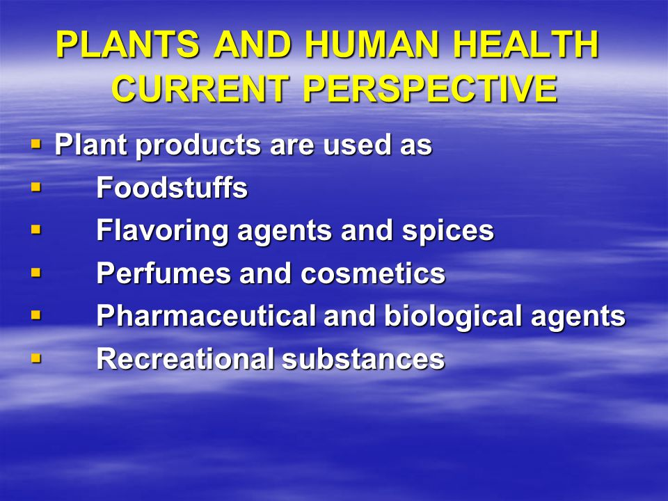 PLANTS AND HUMAN HEALTH CURRENT PERSPECTIVE  Plant products are used as  Foodstuffs  Flavoring agents and spices  Perfumes and cosmetics  Pharmaceutical and biological agents  Recreational substances