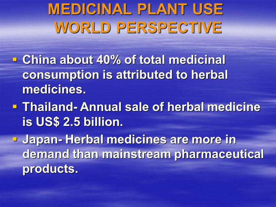 MEDICINAL PLANT USE WORLD PERSPECTIVE  China about 40% of total medicinal consumption is attributed to herbal medicines.