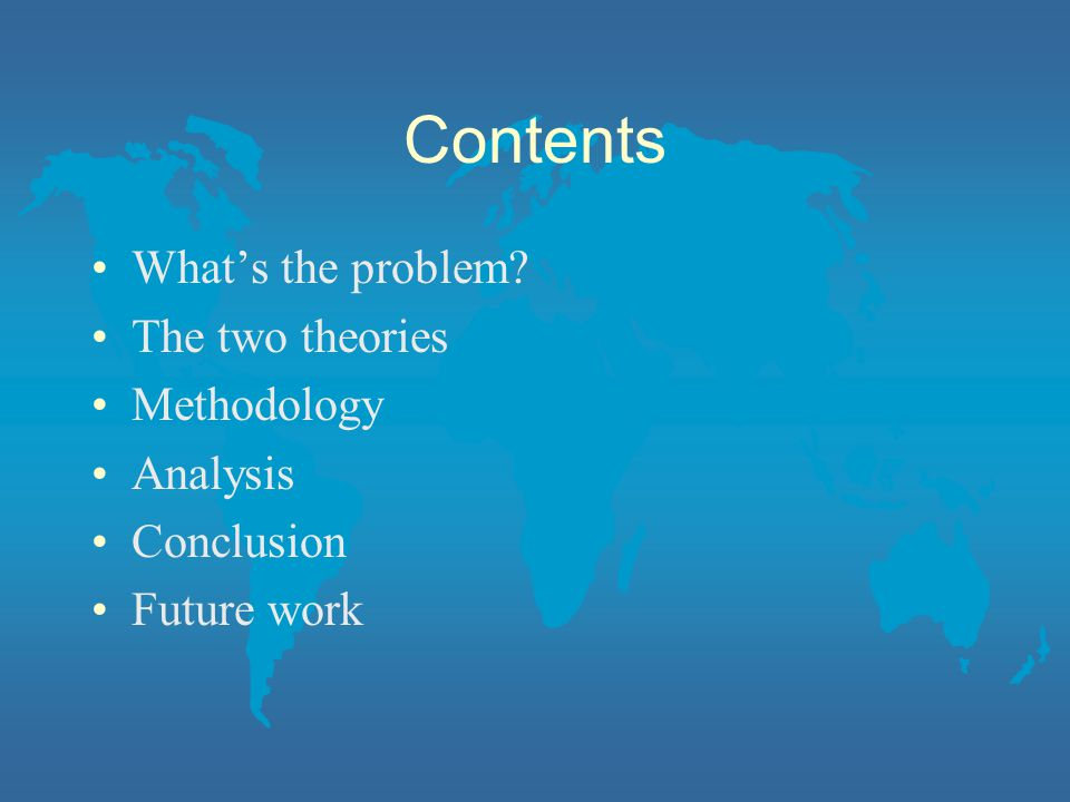 Contents What's the problem The two theories Methodology Analysis Conclusion Future work