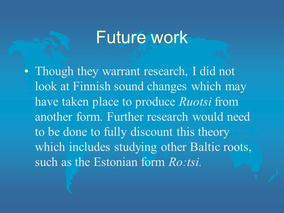 Future work Though they warrant research, I did not look at Finnish sound changes which may have taken place to produce Ruotsi from another form.