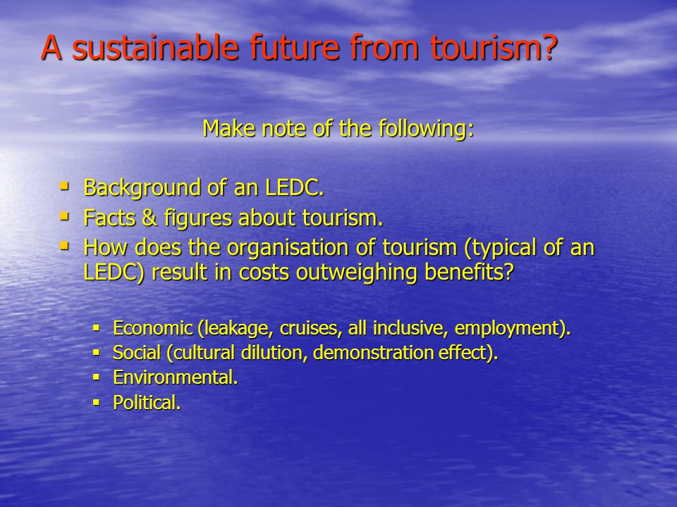 A sustainable future from tourism. Make note of the following:  Background of an LEDC.