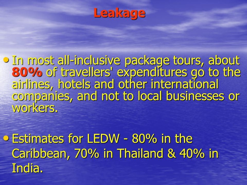 Leakage In most all-inclusive package tours, about 80% of travellers expenditures go to the airlines, hotels and other international companies, and not to local businesses or workers.