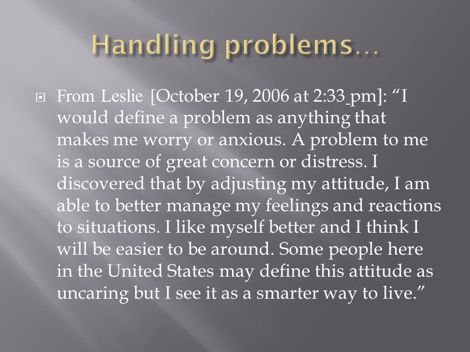 " From Leslie [ October 19, 2006 at 2:33 pm]: ""I would define a problem as anything that makes me worry or anxious. A problem to me is a source of gre"