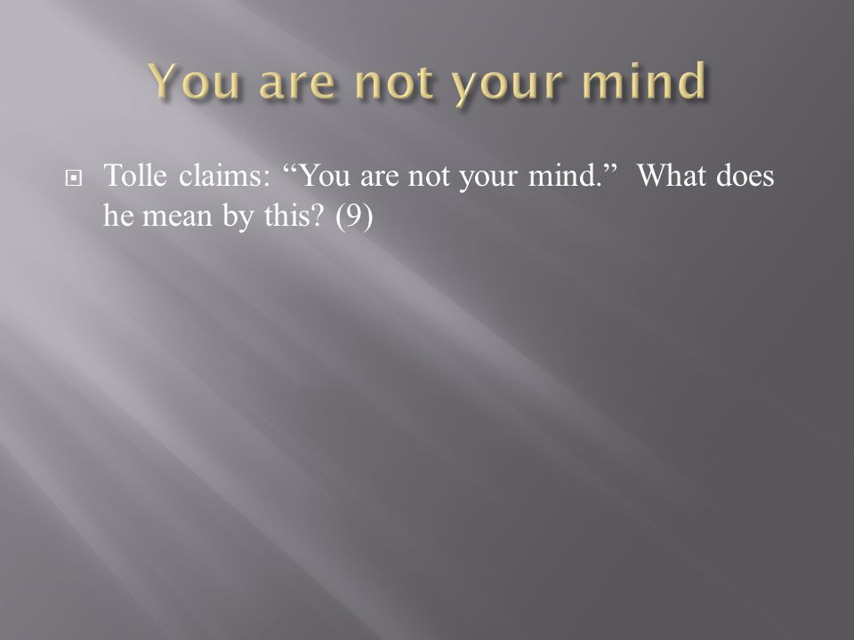 " Tolle claims: ""You are not your mind."" What does he mean by this? (9)"
