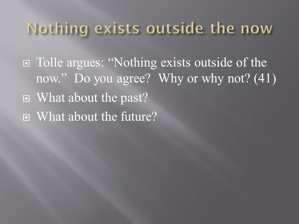 " Tolle argues: ""Nothing exists outside of the now."" Do you agree? Why or why not? (41)  What about the past?  What about the future?"