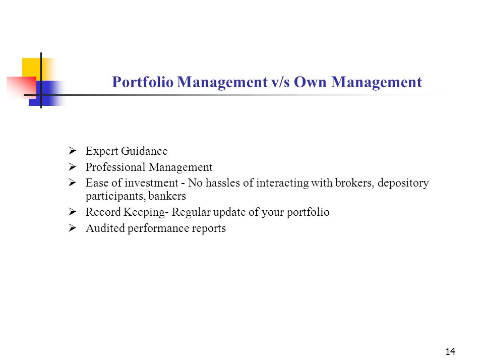 14 Portfolio Management v/s Own Management  Expert Guidance  Professional Management  Ease of investment - No hassles of interacting with brokers, depository participants, bankers  Record Keeping- Regular update of your portfolio  Audited performance reports
