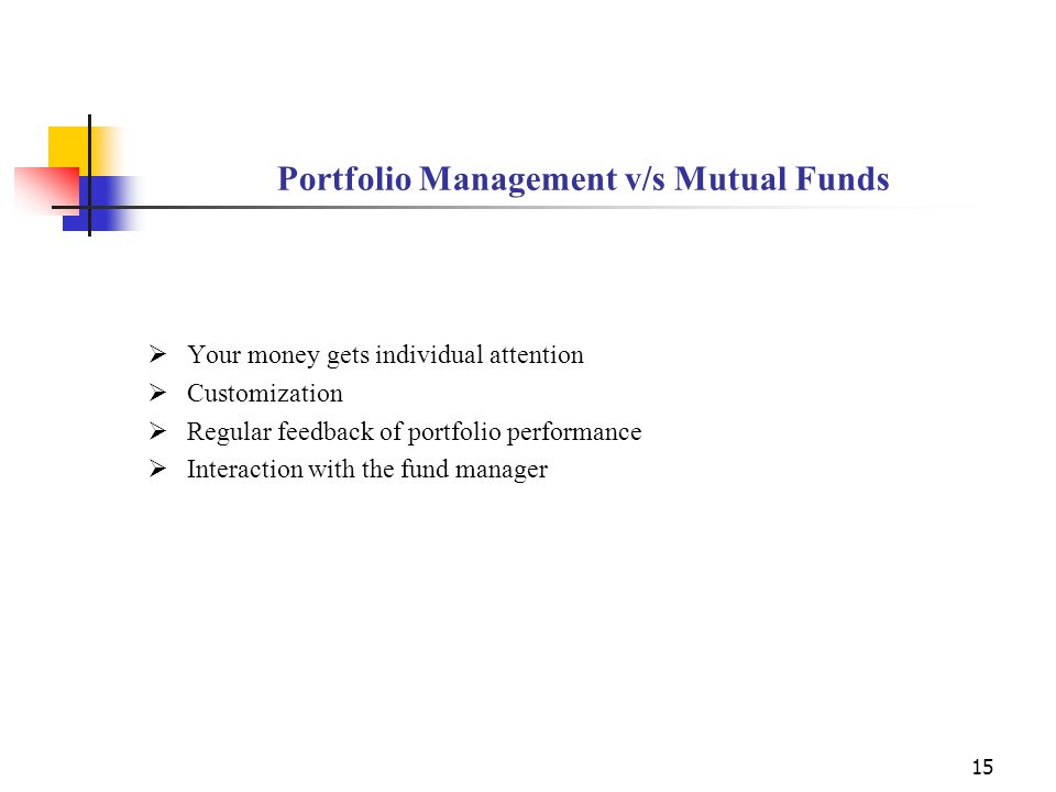 15 Portfolio Management v/s Mutual Funds  Your money gets individual attention  Customization  Regular feedback of portfolio performance  Interaction with the fund manager