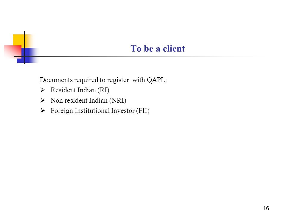 16 To be a client Documents required to register with QAPL:  Resident Indian (RI)  Non resident Indian (NRI)  Foreign Institutional Investor (FII)