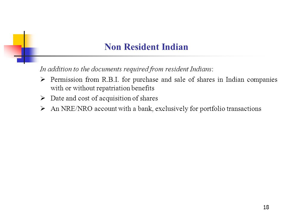 18 Non Resident Indian In addition to the documents required from resident Indians:  Permission from R.B.I.