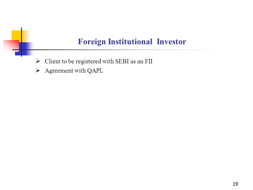 19 Foreign Institutional Investor  Client to be registered with SEBI as an FII  Agreement with QAPL