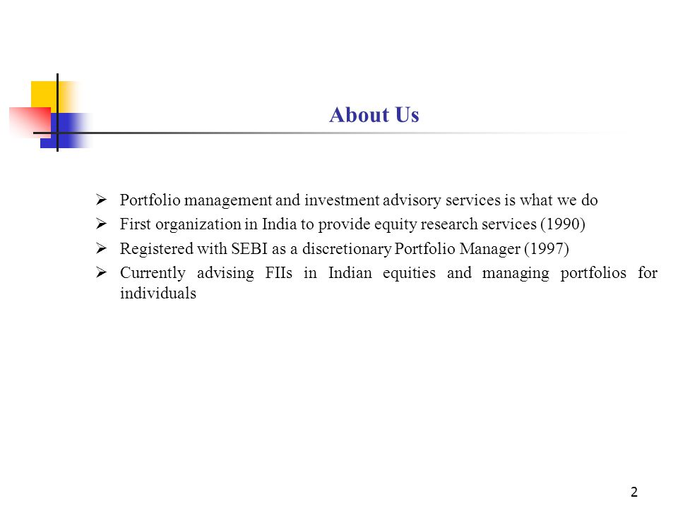 2 About Us  Portfolio management and investment advisory services is what we do  First organization in India to provide equity research services (1990)  Registered with SEBI as a discretionary Portfolio Manager (1997)  Currently advising FIIs in Indian equities and managing portfolios for individuals