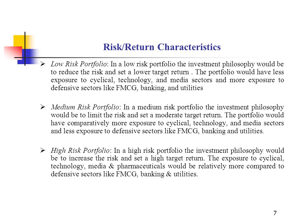 7 Risk/Return Characteristics  Low Risk Portfolio: In a low risk portfolio the investment philosophy would be to reduce the risk and set a lower target return.