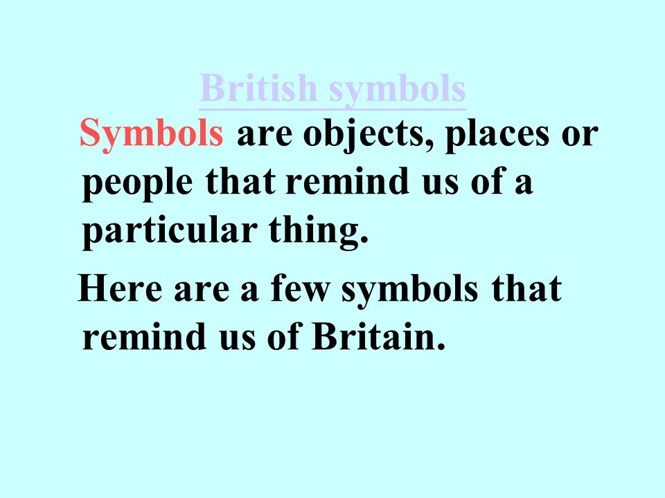 British symbols Symbols are objects, places or people that remind us of a particular thing. Here are a few symbols that remind us of Britain.