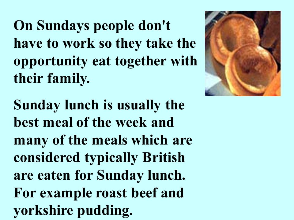 On Sundays people don't have to work so they take the opportunity eat together with their family. Sunday lunch is usually the best meal of the week an