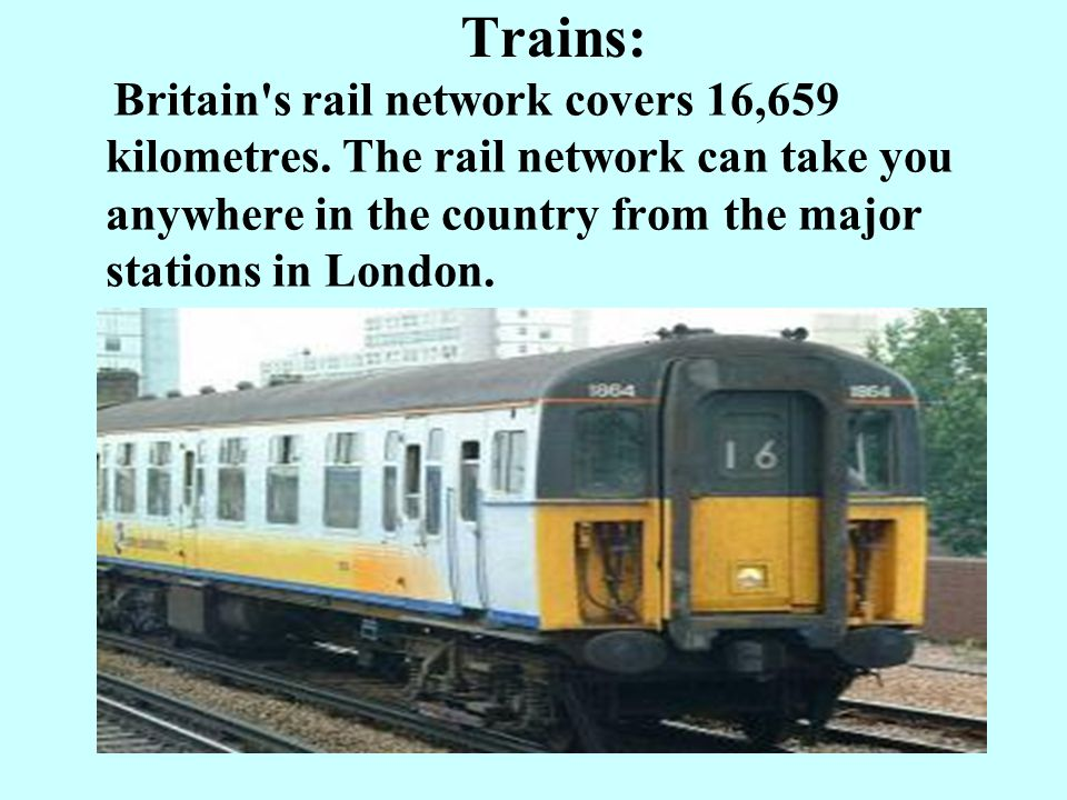 Trains: Britain s rail network covers 16,659 kilometres.