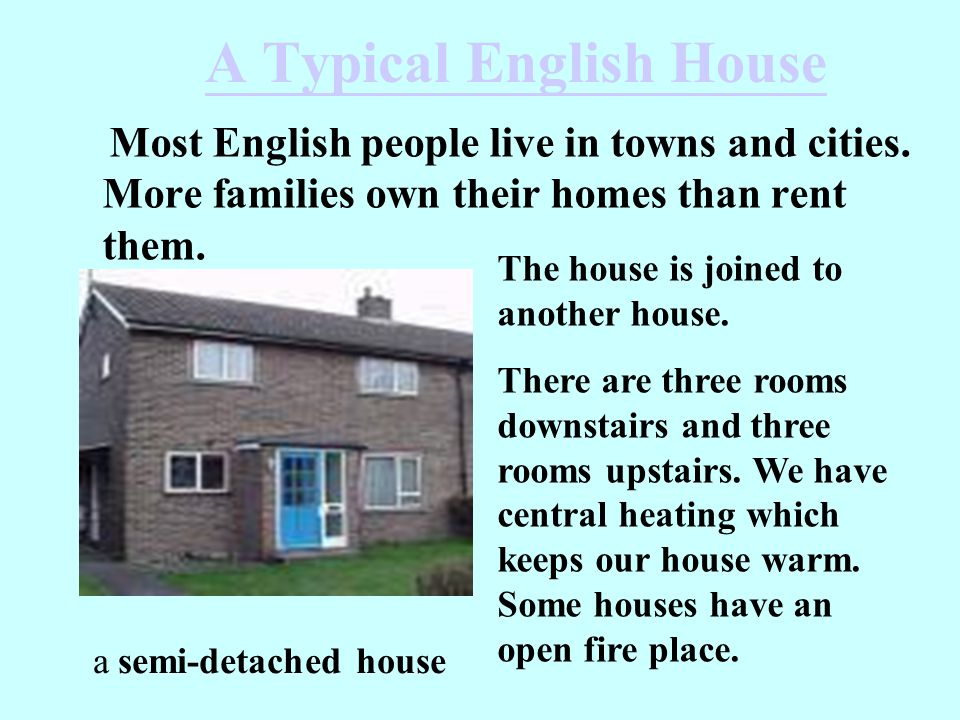 A Typical English House Most English people live in towns and cities. More families own their homes than rent them. a semi-detached house The house is