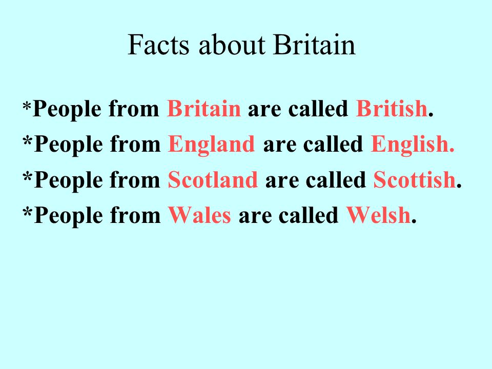 Facts about Britain * People from Britain are called British. *People from England are called English. *People from Scotland are called Scottish. *Peo