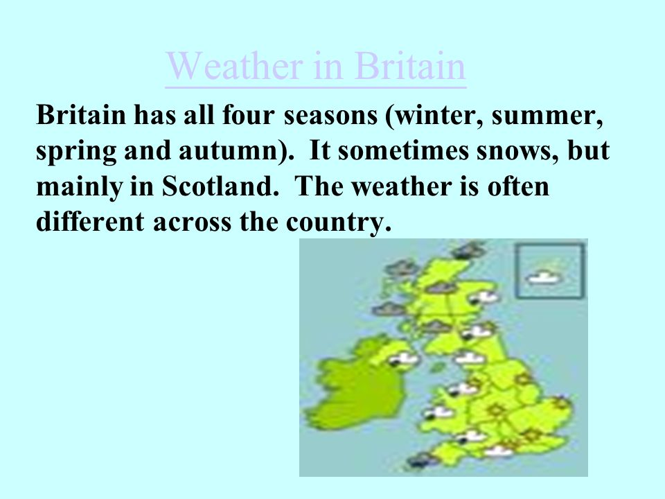 Weather in Britain Britain has all four seasons (winter, summer, spring and autumn).
