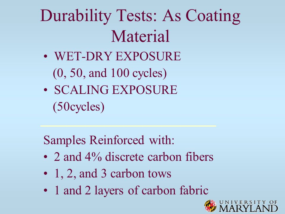 Durability Tests: As Coating Material WET-DRY EXPOSURE (0, 50, and 100 cycles) SCALING EXPOSURE (50cycles) Samples Reinforced with: 2 and 4% discrete carbon fibers 1, 2, and 3 carbon tows 1 and 2 layers of carbon fabric