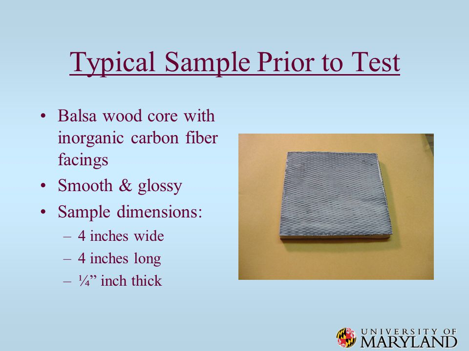 Typical Sample Prior to Test Balsa wood core with inorganic carbon fiber facings Smooth & glossy Sample dimensions: –4 inches wide –4 inches long –¼ inch thick