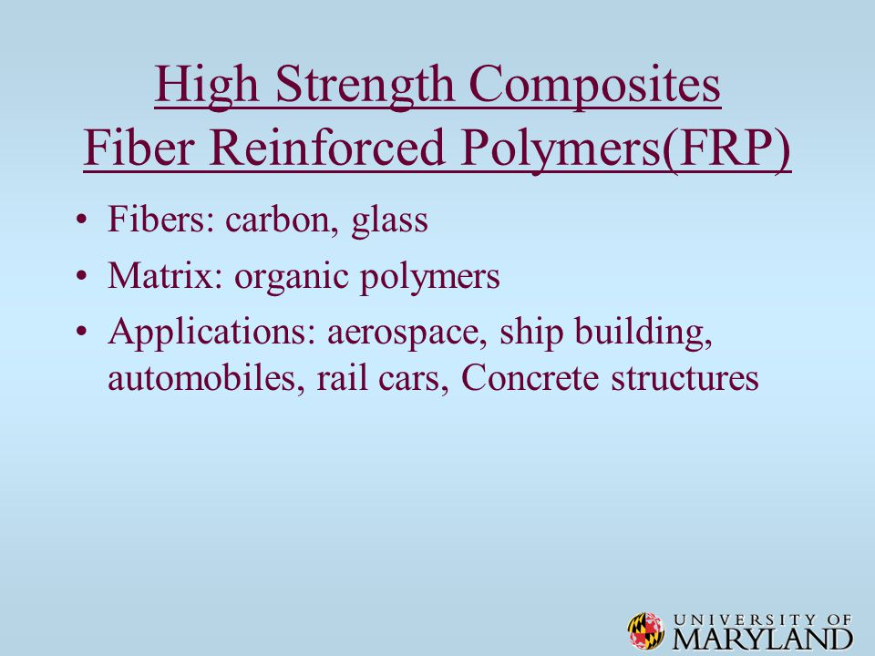 High Strength Composites Fiber Reinforced Polymers(FRP) Fibers: carbon, glass Matrix: organic polymers Applications: aerospace, ship building, automobiles, rail cars, Concrete structures