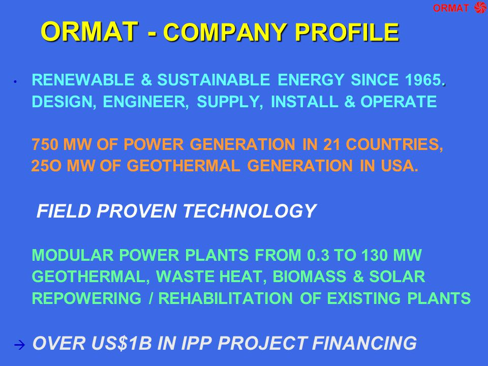 ORMAT - COMPANY PROFILE. RENEWABLE & SUSTAINABLE ENERGY SINCE 1965. DESIGN, ENGINEER, SUPPLY, INSTALL & OPERATE 750 MW OF POWER GENERATION IN 21 COUNT