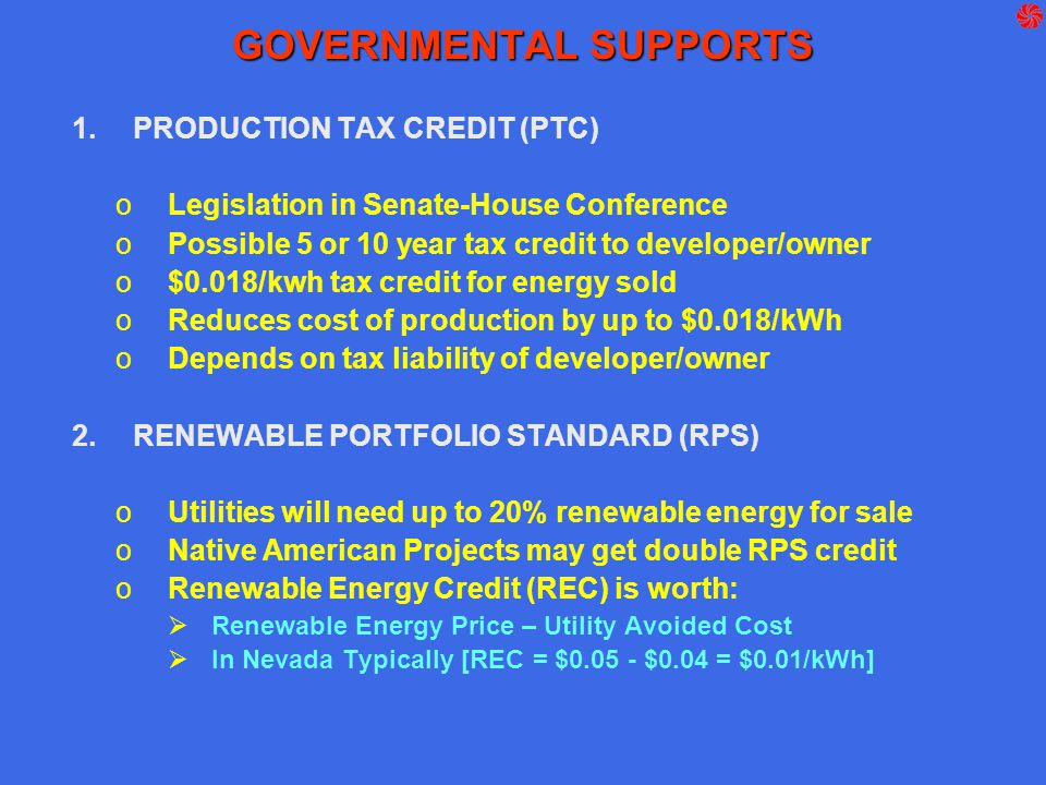 GOVERNMENTAL SUPPORTS 1.PRODUCTION TAX CREDIT (PTC) oLegislation in Senate-House Conference oPossible 5 or 10 year tax credit to developer/owner o$0.0