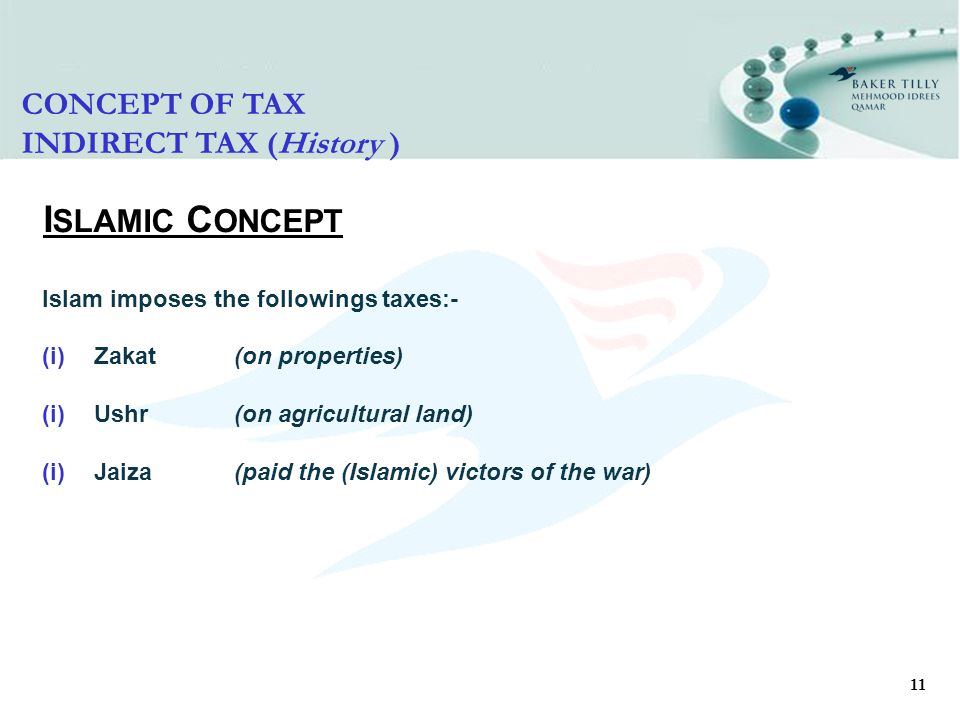 11 I SLAMIC C ONCEPT Islam imposes the followings taxes:- (i)Zakat(on properties) (i)Ushr(on agricultural land) (i)Jaiza(paid the (Islamic) victors of the war) CONCEPT OF TAX INDIRECT TAX (History )