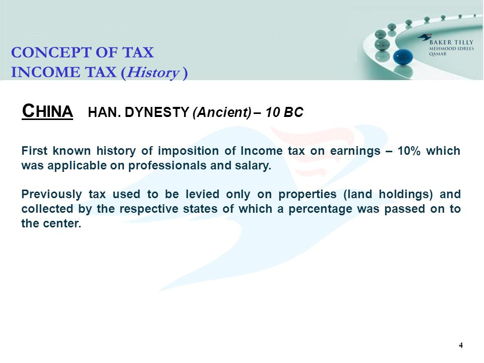4 C HINA HAN. DYNESTY (Ancient) – 10 BC CONCEPT OF TAX INCOME TAX (History ) First known history of imposition of Income tax on earnings – 10% which w