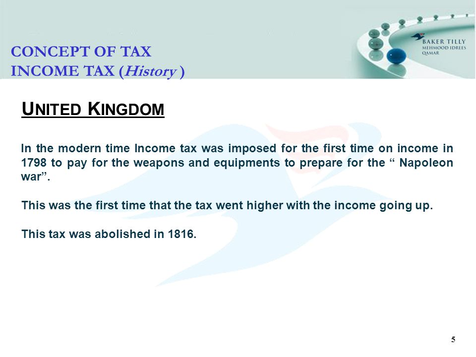 5 CONCEPT OF TAX INCOME TAX (History ) U NITED K INGDOM In the modern time Income tax was imposed for the first time on income in 1798 to pay for the weapons and equipments to prepare for the Napoleon war .