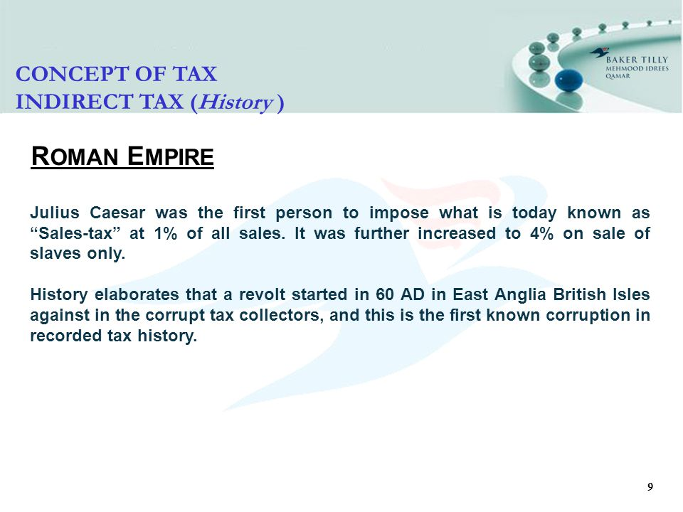 9 R OMAN E MPIRE Julius Caesar was the first person to impose what is today known as Sales-tax at 1% of all sales.