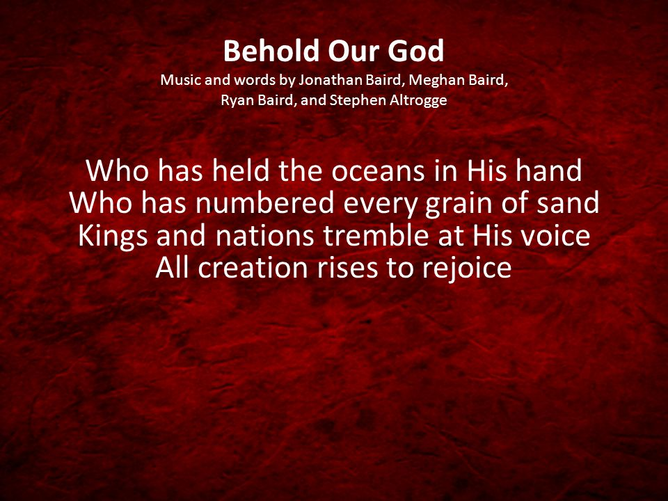 Behold Our God Music and words by Jonathan Baird, Meghan Baird, Ryan Baird, and Stephen Altrogge Who has held the oceans in His hand Who has numbered every grain of sand Kings and nations tremble at His voice All creation rises to rejoice