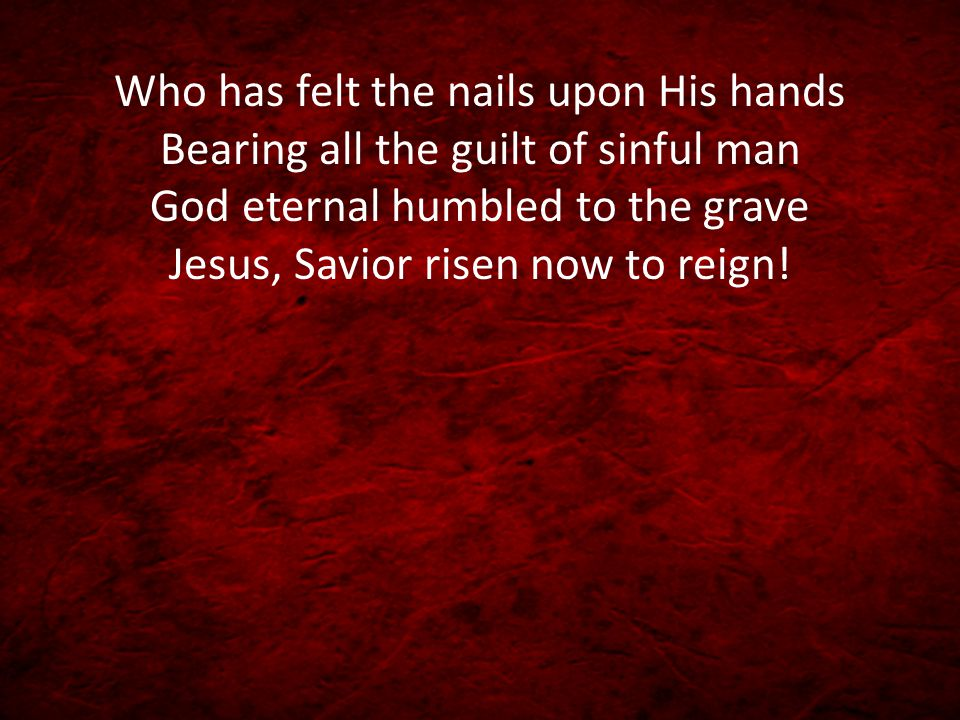 Who has felt the nails upon His hands Bearing all the guilt of sinful man God eternal humbled to the grave Jesus, Savior risen now to reign!