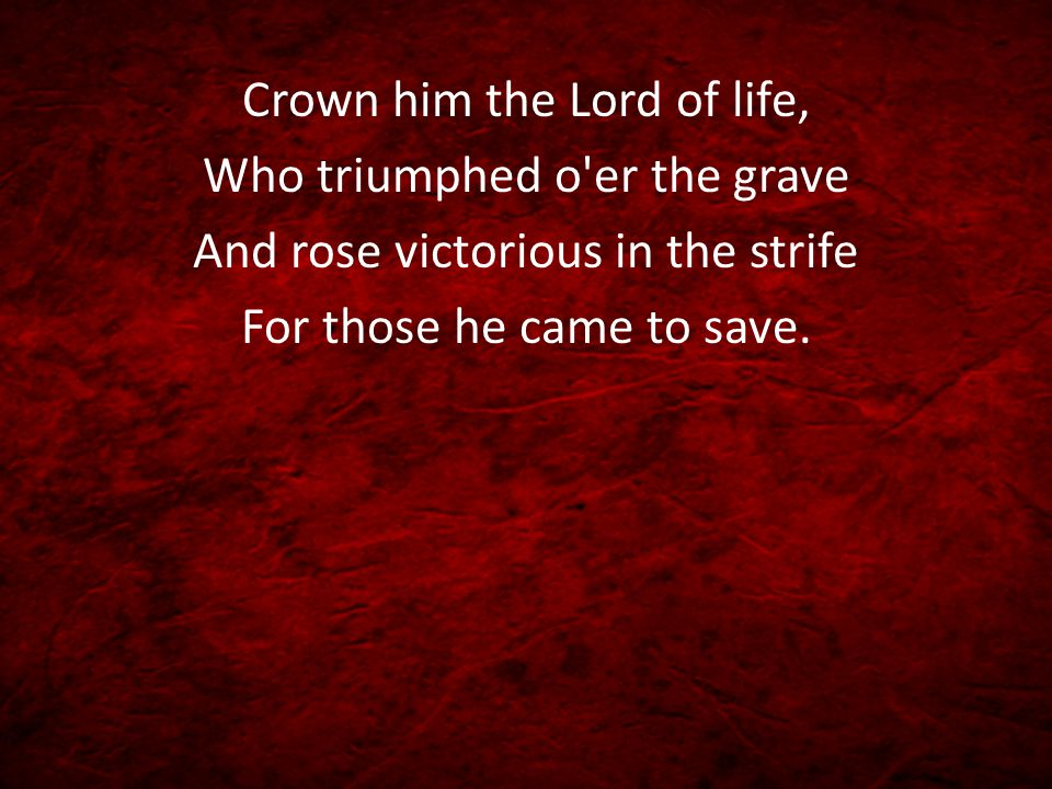 Crown him the Lord of life, Who triumphed o er the grave And rose victorious in the strife For those he came to save.
