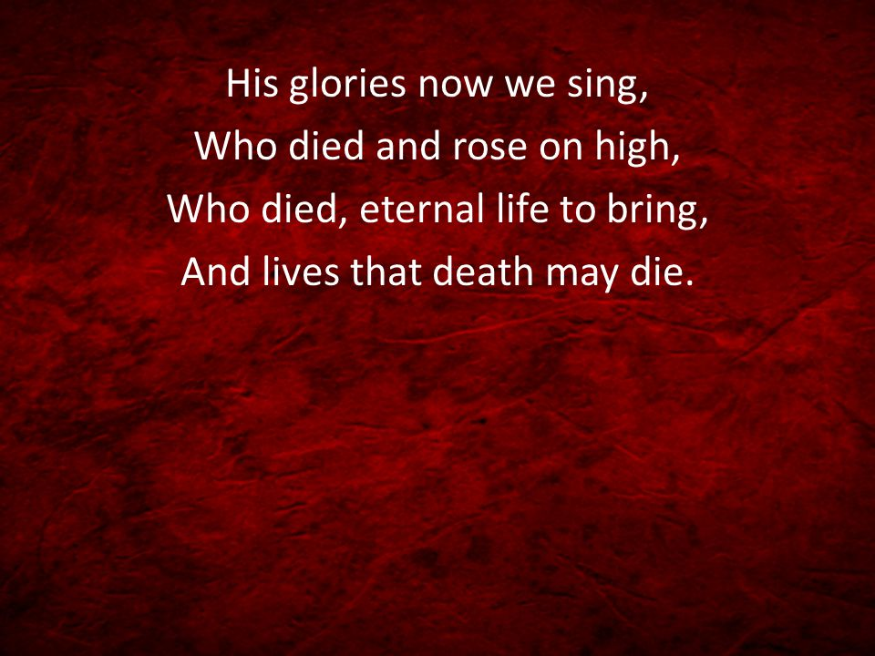 His glories now we sing, Who died and rose on high, Who died, eternal life to bring, And lives that death may die.